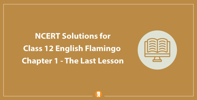 NCERT Solutions for Class 12 English Flamingo Chapter 1 The Last Lesson