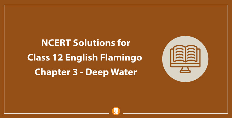 NCERT Solutions for Class 12 English Flamingo Chapter 3 - Deep Water