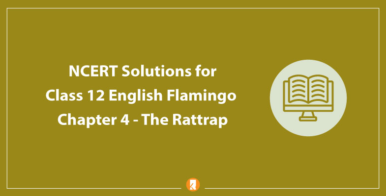 NCERT Solutions for Class 12 English Flamingo Chapter 4 The Rattrap