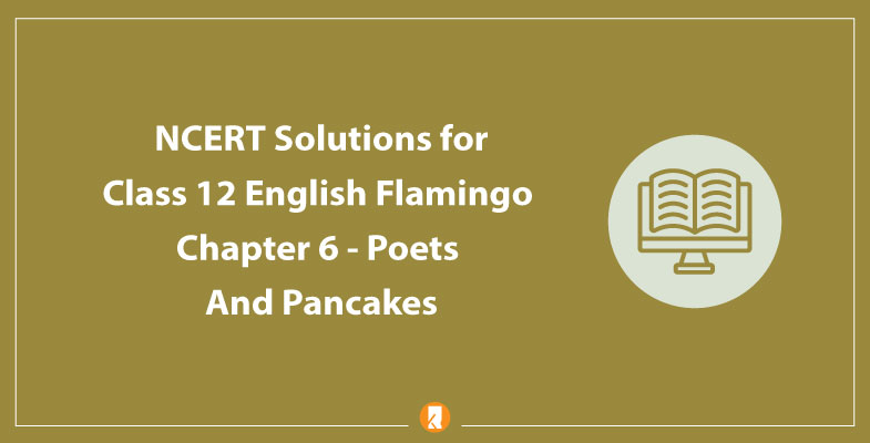 NCERT Solutions for Class 12 English Flamingo Chapter 6 - Poets And Pancakes