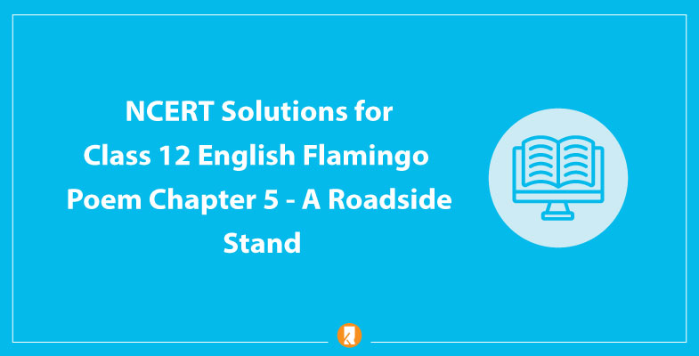 NCERT Solutions for Class 12 English Flamingo Poem Chapter 5 A Roadside Stand