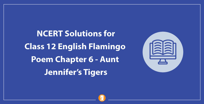 NCERT Solutions for Class 12 English Flamingo Poem Chapter 6 Aunt Jennifer's Tigers