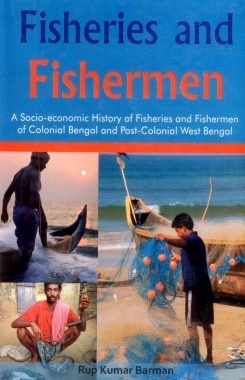 Fisheries and Fisherman A Socio-economic History of Fisheries and Fisherman of Colonial Bengal and Post Colonial West Bengal
