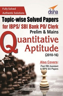 Topic-wise Solved Papers For IBPS/ SBI Bank PO/ Clerk Prelim And Mains Quantitative Aptitude (2010-16)