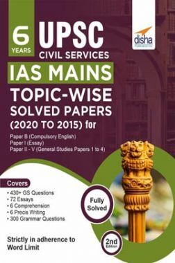6 Years UPSC Civil Services IAS Mains Topic-Wise Solved Papers (2020 To 2015) For Paper B (Compulsory English), Paper I (Essay), & Paper II - V (General Studies Papers 1 to 4) 2nd Edition