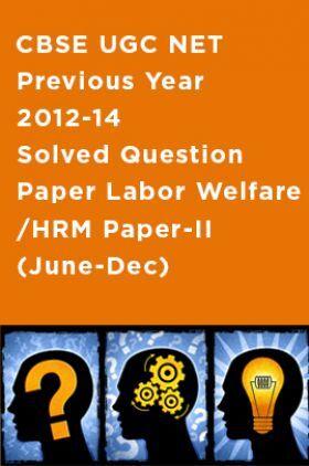 CBSE UGC NET Previous Year 2012-14 Solved Question Paper Labor Welfare/HRM Paper-II (June-Dec)