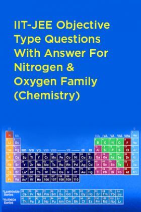 IIT-JEE Objective Type Questions With Answer For Nitrogen And Oxygen Family (Chemistry)