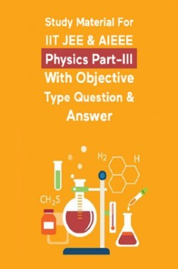 Study Material For IIT JEE & AIEEE Physics Part-III With Objective Type Question & Answer