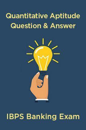 Quantitative Aptitude Question & Answer For IBPS Banking Exam