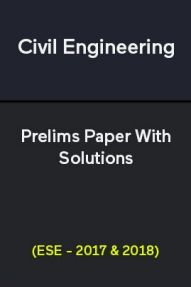 Civil Engineering Prelims Paper With Solutions (ESE - 2017 & 2018)