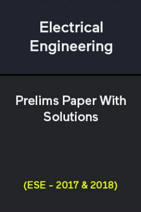 Electrical Engineering Prelims Paper With Solutions (ESE - 2017 & 2018)