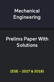 Mechanical Engineering Prelims Paper With Solutions (ESE - 2017 & 2018)