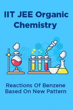 Download IIT JEE Organic Chemistry Reactions Of Benzene Based On New  Pattern by Panel Of Experts PDF Online