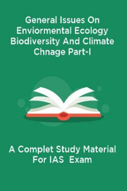General Issues On Enviormental Ecology Biodiversity And Climate Chnage Part-I A Complet Study Material For IAS  Exam