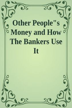 Other Peoples Money And How The bankers Use It