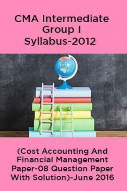 CMA Intermediate Group I Syllabus-2012 (Cost Accounting And Financial Management Paper-08 Question Paper With Solution)-June 2016