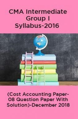 CMA Intermediate Group I Syllabus-2016 (Cost Accounting Paper- 08 Question Paper With Solution)-December 2018