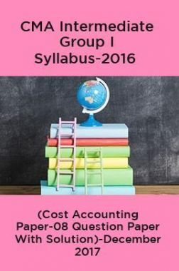 CMA Intermediate Group I Syllabus-2016 (Cost Accounting Paper-08 Question Paper With Solution)-December 2017