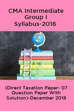 CMA Intermediate Group I Syllabus-2016 (Direct Taxation Paper- 07 Question Paper With Solution)-December 2018
