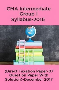 CMA Intermediate Group I Syllabus-2016 (Direct Taxation Paper-07 Question Paper With Solution)-December 2017
