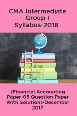 CMA Intermediate Group I Syllabus-2016 (Financial Accounting Paper-05 Question Paper With Solution)-December 2017