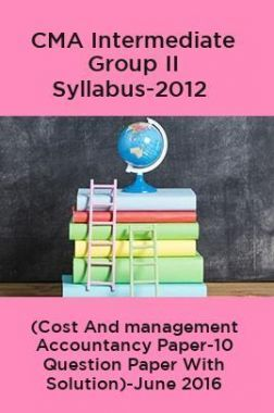 CMA Intermediate Group II Syllabus-2012 (Cost And management Accountancy Paper-10 Question Paper With Solution)-June 2016