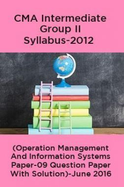 CMA Intermediate Group II Syllabus-2012 (Operation Management And Information Systems Paper-09 Question Paper With Solution)-June 2016
