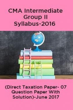 CMA Intermediate Group II Syllabus-2016 ( Direct Taxation Paper- 07 Question Paper With Solution)-June 2017