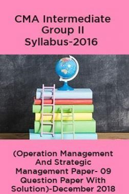 CMA Intermediate Group II Syllabus-2016 ( Operation Management And Strategic Management Paper- 09 Question Paper With Solution)-December 2018