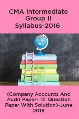 CMA Intermediate Group II Syllabus-2016 (Company Accounts And Audit Paper- 12  Question Paper With Solution)-June 2018