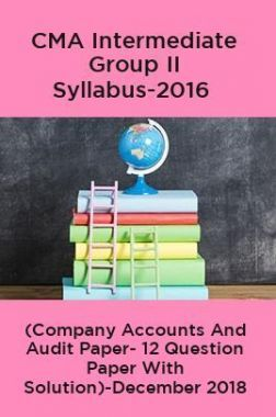 CMA Intermediate Group II Syllabus-2016 (Company Accounts And Audit Paper- 12 Question Paper With Solution)-December 2018