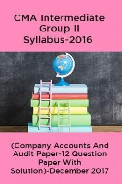CMA Intermediate Group II Syllabus-2016 (Company Accounts And Audit Paper-12 Question Paper With Solution)-December 2017