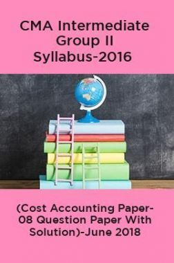 CMA Intermediate Group II Syllabus-2016 (Cost Accounting Paper- 08 Question Paper With Solution)-June 2018