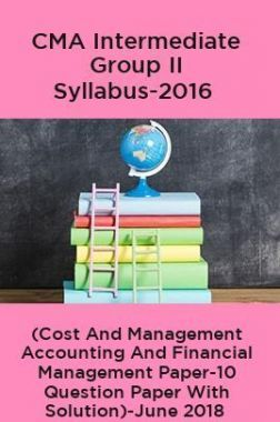 CMA Intermediate Group II Syllabus-2016 (Cost And Management Accounting And Financial Management Paper-10 Question Paper With Solution)-June 2018