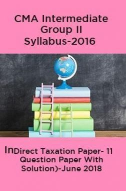 CMA Intermediate Group II Syllabus-2016 (Indirect Taxation Paper- 11 Question Paper With Solution)-June 2018
