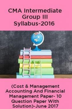 CMA Intermediate Group III Syllabus-2016 (Cost & Management Accounting And Financial Management Paper- 10 Question Paper With Solution)-June 2017