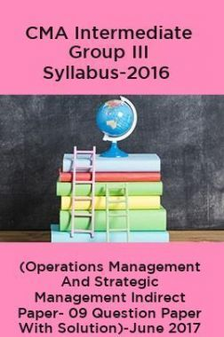 CMA Intermediate Group III Syllabus-2016 (Operations Management And Strategic Management Indirect Paper- 09 Question Paper With Solution)-June 2017
