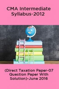 CMA Intermediate Syllabus-2012 (Direct Taxation Paper-07 Question Paper With Solution)-June 2016