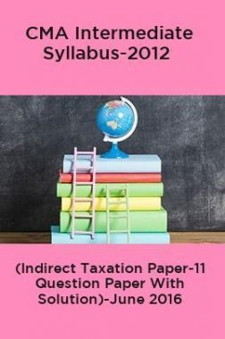 CMA Intermediate Syllabus-2012 (Indirect Taxation Paper-11 Question Paper With Solution)-June 2016