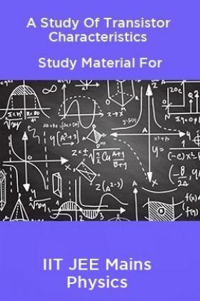 A Study Of Transistor Characteristics Study Material For IIT JEE Mains Physics