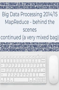 Big Data Processing 2014/15 Mapreduce Behind The Scenes Continued