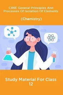 CBSE General Principles And Processes Of Isolation Of Elements (Chemistry) Study Material For Class 12
