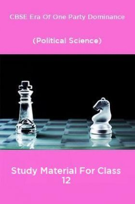 CBSE Era Of One Party Dominance (Political Science) Study Material For Class 12