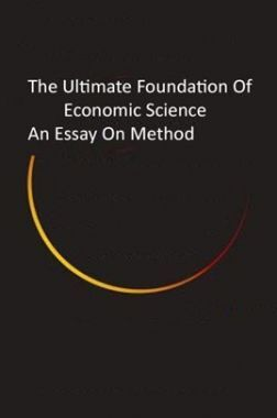 The Ultimate Foundation Of Economic Science An Essay On Method