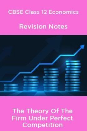 CBSE Class 12 Economics Revision Notes The Theory Of The Firm Under Perfect Competition