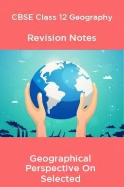 CBSE Class 12 Geography Revision Notes Geographical Perspective On Selected