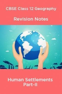 CBSE Class 12 Geography Revision Notes Human Settlements Part-II