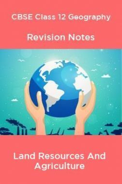 CBSE Class 12 Geography Revision Notes Land Resources And Agriculture
