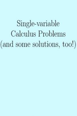 Single-Variable Calculus Problems And Some Solutions Too