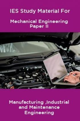 IES Study Material For Mechanical Engineering Paper II Manufacturing ,Industrial and Maintenance Engineering